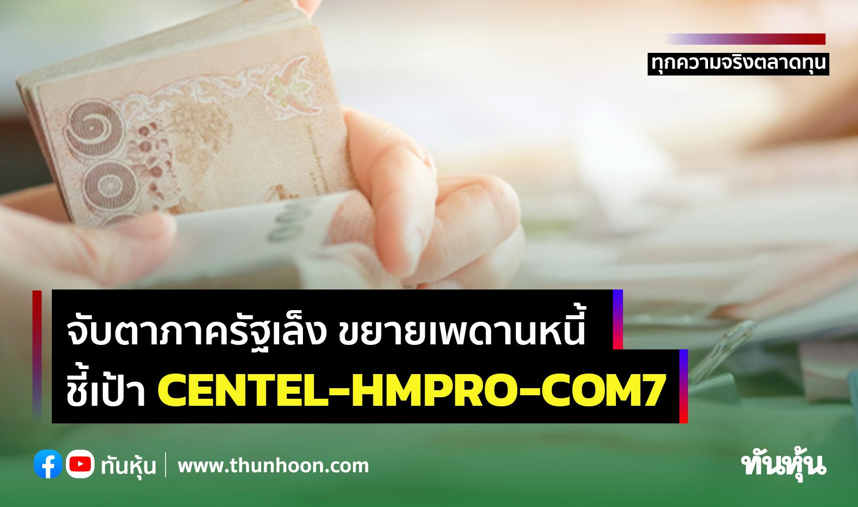 จับตาภาครัฐเล็งขยายเพดานหนี้ ชี้เป้าCENTEL-HMPRO-COM7