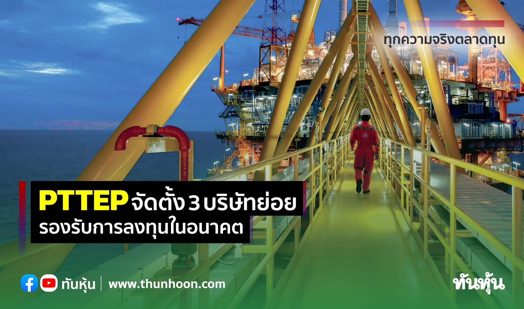 PTTEP จัดตั้ง 3 บริษัทย่อย รองรับการลงทุนในอนาคต